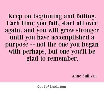 Anne Sullivan picture quotes - Keep on beginning and failing. each time you fail,.. - Success quotes