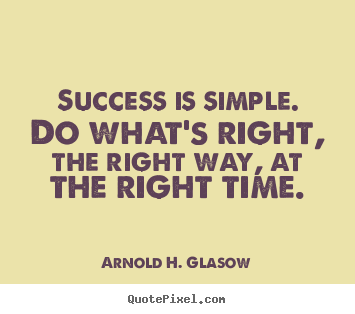 Success is simple. do what's right, the right way,.. Arnold H. Glasow  success quote