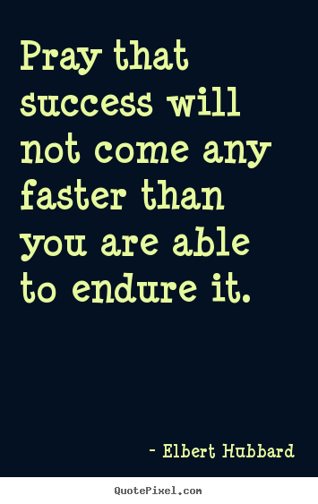 Pray that success will not come any faster than you are able.. Elbert Hubbard famous success quote