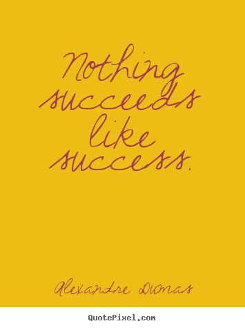 Nothing succeeds like success. Alexandre Dumas top success quote
