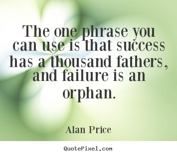 Alan Price picture quotes - The one phrase you can use is that success has a thousand fathers, and.. - Success quotes