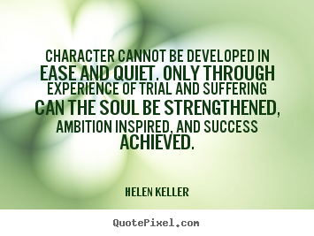 Success quote - Character cannot be developed in ease and quiet. only through experience..