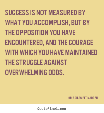 Success is not measured by what you accomplish, but by the opposition.. Orison Swett Marden  success quotes