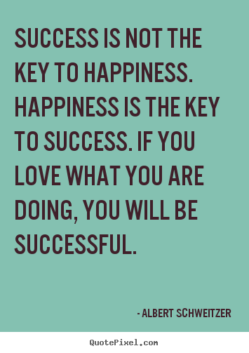 Success is not the key to happiness. happiness is the.. Albert Schweitzer  success quote