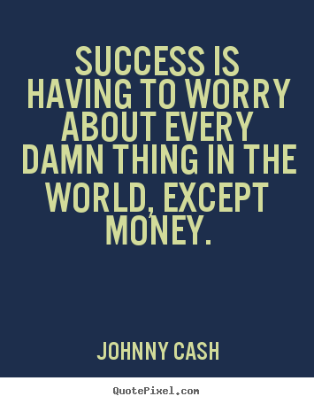 Success is having to worry about every damn thing in the.. Johnny Cash greatest success quotes