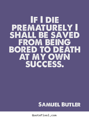 Design picture quotes about success - If i die prematurely i shall be saved from being bored to death at my..