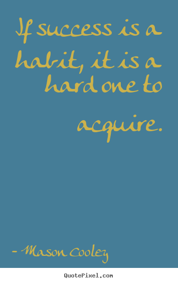 Quotes about success - If success is a habit, it is a hard one to..