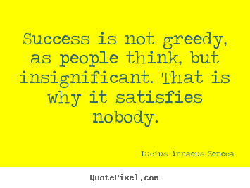 Create picture quotes about success - Success is not greedy, as people think, but insignificant...