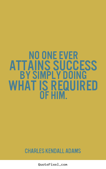 No one ever attains success by simply doing what is.. Charles Kendall Adams popular success quote