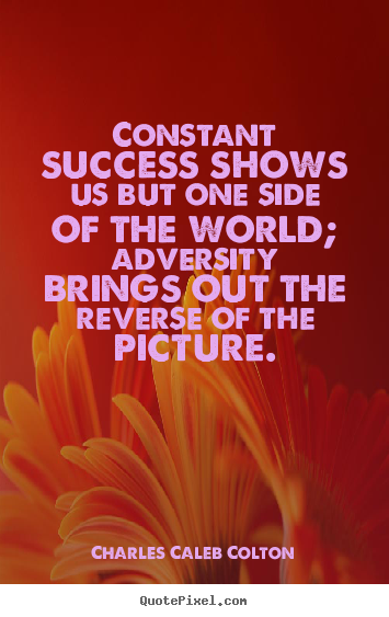 Charles Caleb Colton picture quotes - Constant success shows us but one side of the.. - Success quote