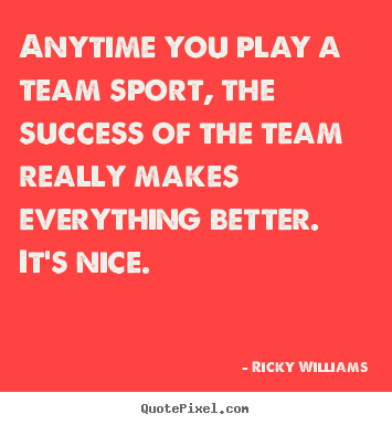 Quotes about success - Anytime you play a team sport, the success of the team really makes..