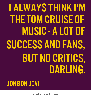 Success quotes - I always think i'm the tom cruise of music - a lot..