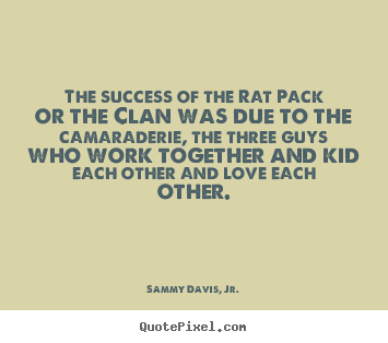 Quote about success - The success of the rat pack or the clan was due to the camaraderie, the..