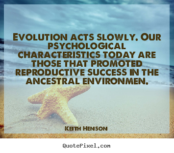 Evolution acts slowly. our psychological characteristics.. Keith Henson best success quotes