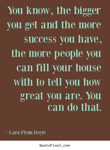 You know, the bigger you get and the more success you have,.. Lara Flynn Boyle great success quotes