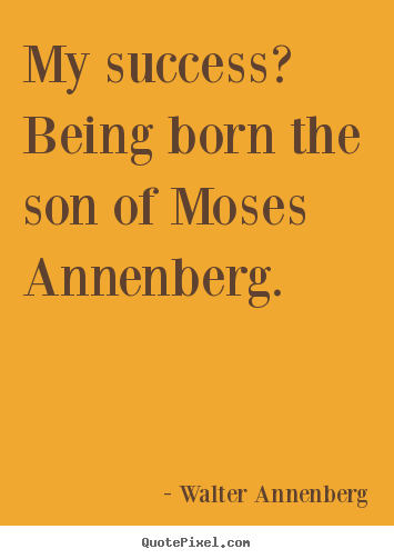 Create graphic picture quotes about success - My success? being born the son of moses annenberg.
