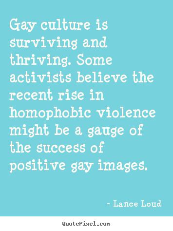 Gay culture is surviving and thriving. some activists believe the.. Lance Loud famous success quote