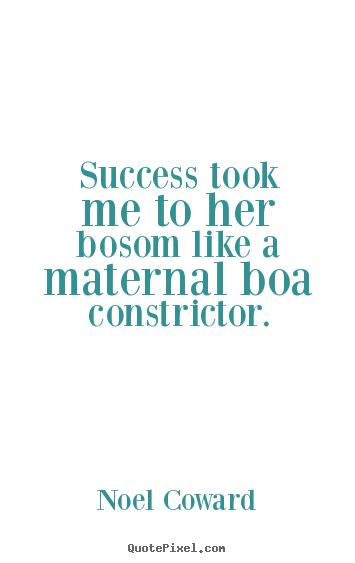 Diy image quotes about success - Success took me to her bosom like a maternal boa constrictor.