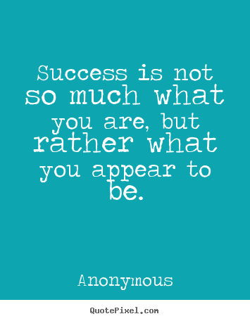 Success is not so much what you are, but rather what you appear.. Anonymous top success quotes