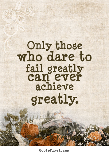 Success quotes - Only those who dare to fail greatly can ever..
