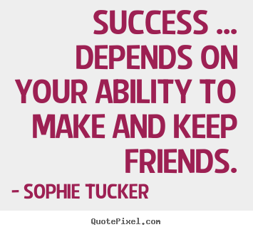 Success ... depends on your ability to make and keep friends. Sophie Tucker popular success quotes