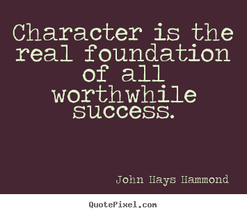 Character is the real foundation of all worthwhile.. John Hays Hammond popular success quote