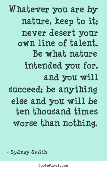 Sydney Smith picture quotes - Whatever you are by nature, keep to it; never desert.. - Success quote