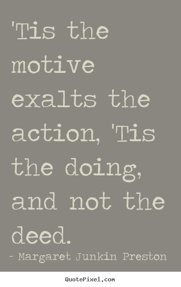 'tis the motive exalts the action, 'tis the doing, and not the deed. Margaret Junkin Preston top success sayings