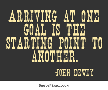 Arriving at one goal is the starting point to another. John Dewey greatest success quote
