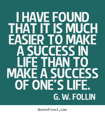 Success quote - I have found that it is much easier to make a success in life than..