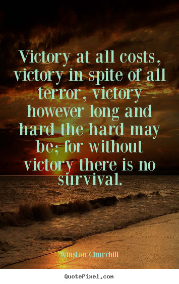 Victory at all costs, victory in spite of all terror,.. Winston Churchill greatest success quote
