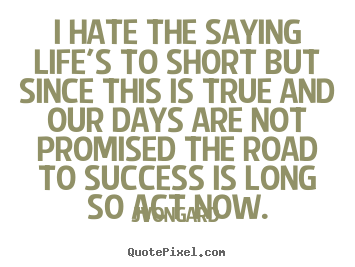 Jvongard picture quotes - I hate the saying life's to short but since this is.. - Success quotes