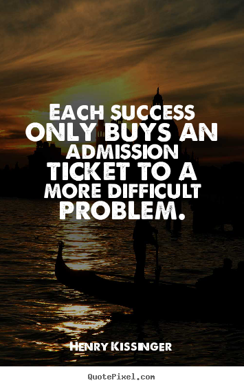 Henry Kissinger photo quotes - Each success only buys an admission ticket to a more difficult problem. - Success quotes