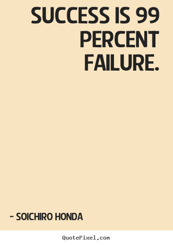 Quote about success - Success is 99 percent failure.