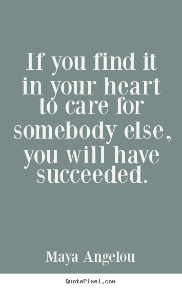 Quotes about success - If you find it in your heart to care for somebody else, you will have..