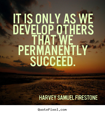 It is only as we develop others that we permanently.. Harvey Samuel Firestone  success sayings