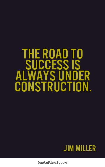 Quote about success - The road to success is always under construction.