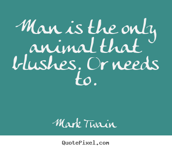 Man is the only animal that blushes. or needs to. Mark Twain good success quotes