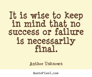 Author Unknown photo quote - It is wise to keep in mind that no success or failure is.. - Success quotes