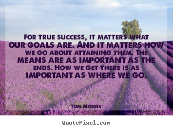 Success quote - For true success, it matters what our goals are. and it matters how we..