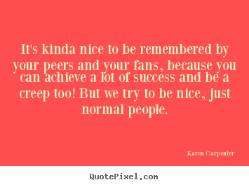 It's kinda nice to be remembered by your peers and your fans,.. Karen Carpenter  success quotes