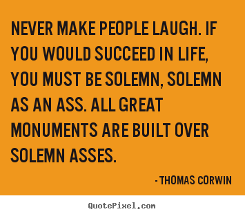 Design your own picture quote about success - Never make people laugh. if you would succeed in life,..