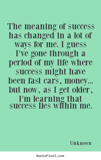 Unknown picture quote - The meaning of success has changed in a lot of ways for me. i guess.. - Success quotes