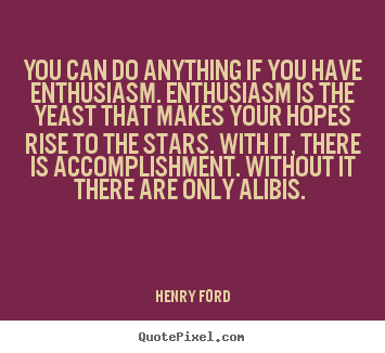 Quotes about success - You can do anything if you have enthusiasm. enthusiasm is the..
