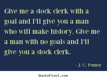 Success quotes - Give me a stock clerk with a goal and i'll give you a man who will make..