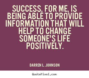Success, for me, is being able to provide information that will help.. Darren L. Johnson famous success quotes