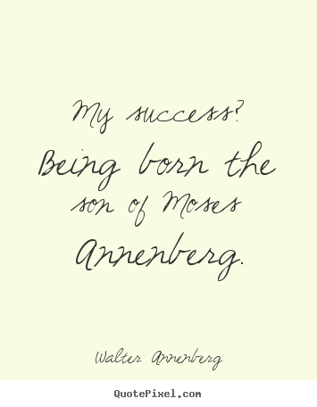 My success? being born the son of moses annenberg. Walter Annenberg famous success quote