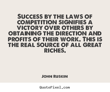 John Ruskin picture quotes - Success by the laws of competition signifies a victory over.. - Success quote