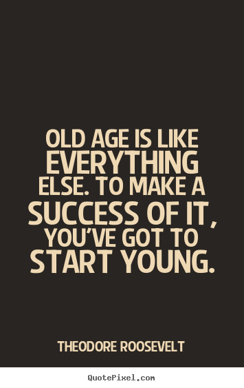 Theodore Roosevelt picture quote - Old age is like everything else. to make a success of it, you've.. - Success quote