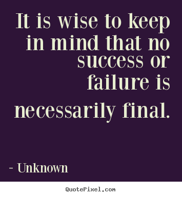 Sayings about success - It is wise to keep in mind that no success or failure is necessarily..